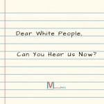 Dear White People, Can You Hear Us Now?